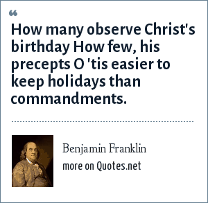 Benjamin Franklin: How many observe Christ's birthday How few, his precepts O 'tis easier to keep holidays than commandments.