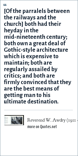 Reverend W. Awdry (1911 - 1997): [Of the parralels between the railways and the church] both had their heyday in the mid-nineteenth century; both own a great deal of Gothic-style architecture which is expensive to maintain; both are regularly assailed by critics; and both are firmly convinced that they are the best means of getting man to his ultimate destination.