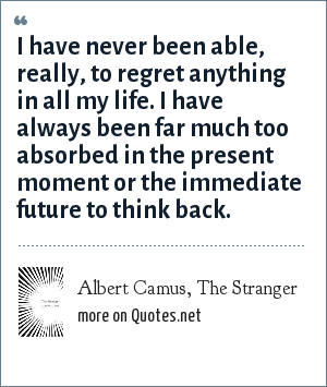 Albert Camus, The Stranger: I have never been able, really, to regret anything in all my life. I have always been far much too absorbed in the present moment or the immediate future to think back.