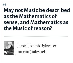 James Joseph Sylvester: May not Music be described as the Mathematics of sense, and Mathematics as the Music of reason?