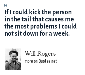 Will Rogers: If I could kick the person in the tail that causes me the most problems I could not sit down for a week.