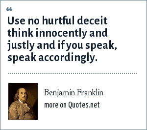Benjamin Franklin: Use no hurtful deceit think innocently and justly and if you speak, speak accordingly.