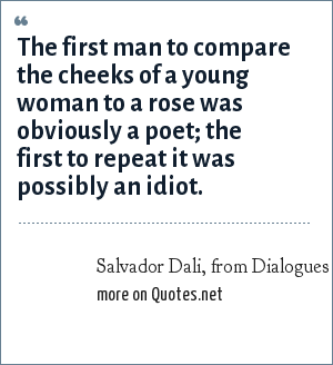 Salvador Dali, from Dialogues with Marcel Duchamp, by Pierre Cabanne, 1987, pp. 13-14: The first man to compare the cheeks of a young woman to a rose was obviously a poet; the first to repeat it was possibly an idiot.