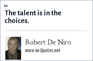 Robert De Niro: The talent is in the choices.