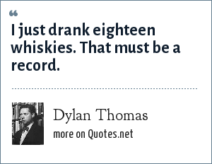 Dylan Thomas: I just drank eighteen whiskies. That must be a record.