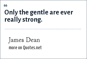 James Dean: Only the gentle are ever really strong.