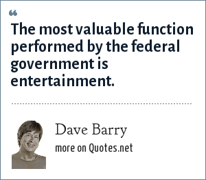 Dave Barry: The most valuable function performed by the federal government is entertainment.
