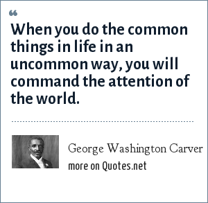 George Washington Carver: When you do the common things in life in an uncommon way, you will command the attention of the world.