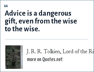 J. R. R. Tolkien, Lord of the Rings: The Fellowship of the Ring.: Advice is a dangerous gift, even from the wise to the wise.