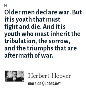 Herbert Hoover: Older men declare war. But it is youth that must fight and die. And it is youth who must inherit the tribulation, the sorrow, and the triumphs that are aftermath of war.