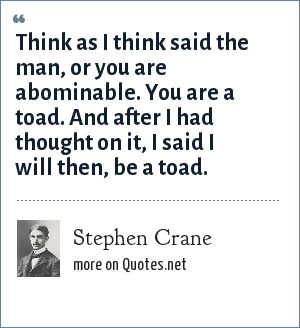 Stephen Crane: Think as I think said the man, or you are abominable. You are a toad. And after I had thought on it, I said I will then, be a toad.