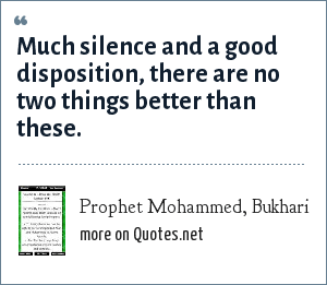 Prophet Mohammed, Bukhari: Much silence and a good disposition, there are no two things better than these.
