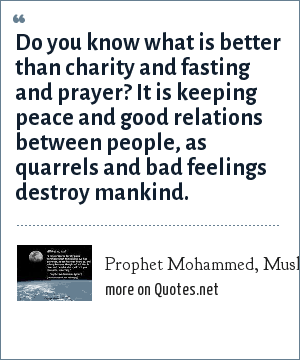 Prophet Mohammed, Muslim & Bukhari: Do you know what is better than charity and fasting and prayer? It is keeping peace and good relations between people, as quarrels and bad feelings destroy mankind.