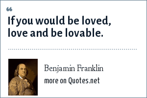 Benjamin Franklin: If you would be loved, love and be lovable.