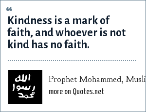 Prophet Mohammed, Muslim: Kindness is a mark of faith, and whoever is not kind has no faith.