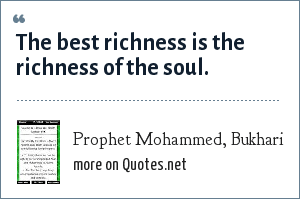 Prophet Mohammed, Bukhari: The best richness is the richness of the soul.