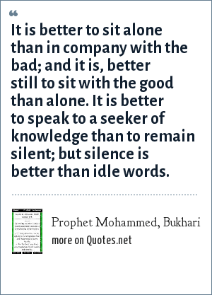 Prophet Mohammed, Bukhari: It is better to sit alone than in company with the bad; and it is, better still to sit with the good than alone. It is better to speak to a seeker of knowledge than to remain silent; but silence is better than idle words.