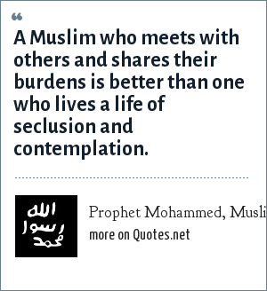 Prophet Mohammed, Muslim: A Muslim who meets with others and shares their burdens is better than one who lives a life of seclusion and contemplation.