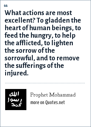 Prophet Mohammad: What actions are most excellent? To gladden the heart of human beings, to feed the hungry, to help the afflicted, to lighten the sorrow of the sorrowful, and to remove the sufferings of the injured.