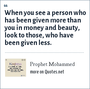Prophet Mohammed: When you see a person who has been given more than you in money and beauty, look to those, who have been given less.