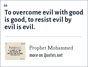 Prophet Mohammed: To overcome evil with good is good, to resist evil by evil is evil.