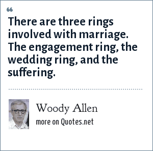 Woody Allen: There are three rings involved with marriage. The engagement ring, the wedding ring, and the suffering.