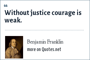 Benjamin Franklin: Without justice courage is weak.