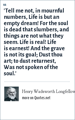 Henry Wadsworth Longfellow: 'Tell me not, in mournful numbers, Life is but an empty dream! For the soul is dead that slumbers, and things are not what they seem. Life is real! Life is earnest! And the grave is not its goal; Dust thou art; to dust returnest, Was not spoken of the soul.'