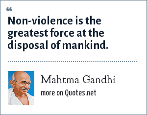Mahtma Gandhi: Non-violence is the greatest force at the disposal of mankind.
