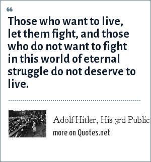 Adolf Hitler, His 3rd Public Speech After taking Power.: Those who want to live, let them fight, and those who do not want to fight in this world of eternal struggle do not deserve to live.