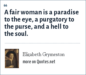 Elizabeth Grymeston: A fair woman is a paradise to the eye, a purgatory to the purse, and a hell to the soul.