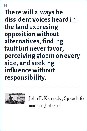 John F. Kennedy, Speech for the Dallas Trade Mart which was never delivered.: There will always be dissident voices heard in the land expresing opposition without alternatives, finding fault but never favor, perceiving gloom on every side, and seeking influence without responsibility.