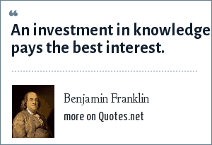 Benjamin Franklin: An investment in knowledge pays the best interest.