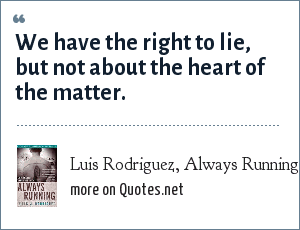 Luis Rodriguez, Always Running: We have the right to lie, but not about the heart of the matter.