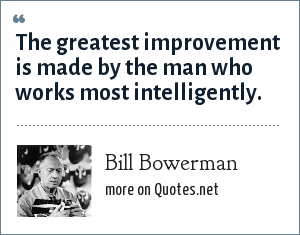 Bill Bowerman: The greatest improvement is made by the man who works most intelligently.
