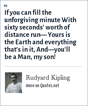 Rudyard Kipling: If you can fill the unforgiving minute With sixty seconds' worth of distance run— Yours is the Earth and everything that's in it, And—you'll be a Man, my son!