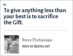 Steve Prefontaine: To give anything less than your best is to sacrifice the Gift.
