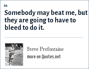 Steve Prefontaine: Somebody may beat me, but they are going to have to bleed to do it.
