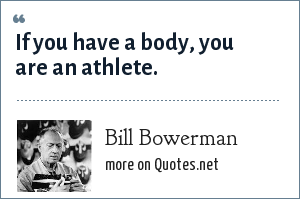 Bill Bowerman: If you have a body, you are an athlete.