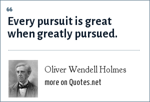 Oliver Wendell Holmes: Every pursuit is great when greatly pursued.