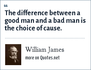 William James: The difference between a good man and a bad man is the choice of cause.