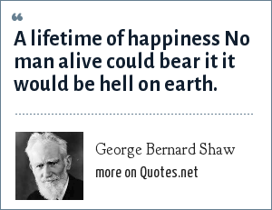 George Bernard Shaw: A lifetime of happiness No man alive could bear it it would be hell on earth.