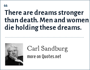 Carl Sandburg: There are dreams stronger than death. Men and women die holding these dreams.