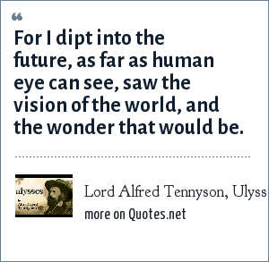 Lord Alfred Tennyson, Ulysses: For I dipt into the future, as far as human eye can see, saw the vision of the world, and the wonder that would be.