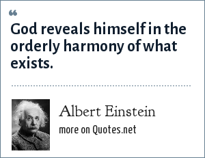 Albert Einstein: God reveals himself in the orderly harmony of what exists.