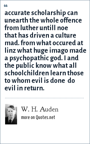 W. H. Auden: Accurate scholarship can unearth the whole offence from luther untill noe that has driven a culture mad. From what occured at linz what huge imago made  a psychopathic god. i and the public know what all schoolchildren learn those to whom evil is done  do evil in return.