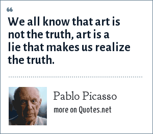 Pablo Picasso: We all know that art is not the truth, art is a lie that makes us realize the truth.