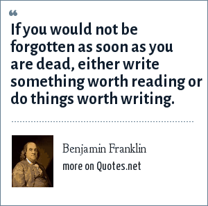 Benjamin Franklin: If you would not be forgotten as soon as you are dead, either write something worth reading or do things worth writing.