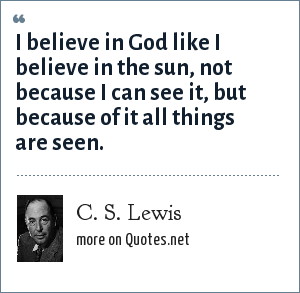 C. S. Lewis: I believe in God like I believe in the sun, not because I can see it, but because of it all things are seen.