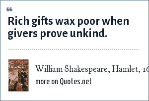 William Shakespeare, Hamlet, 1600: Rich gifts wax poor when givers prove unkind.